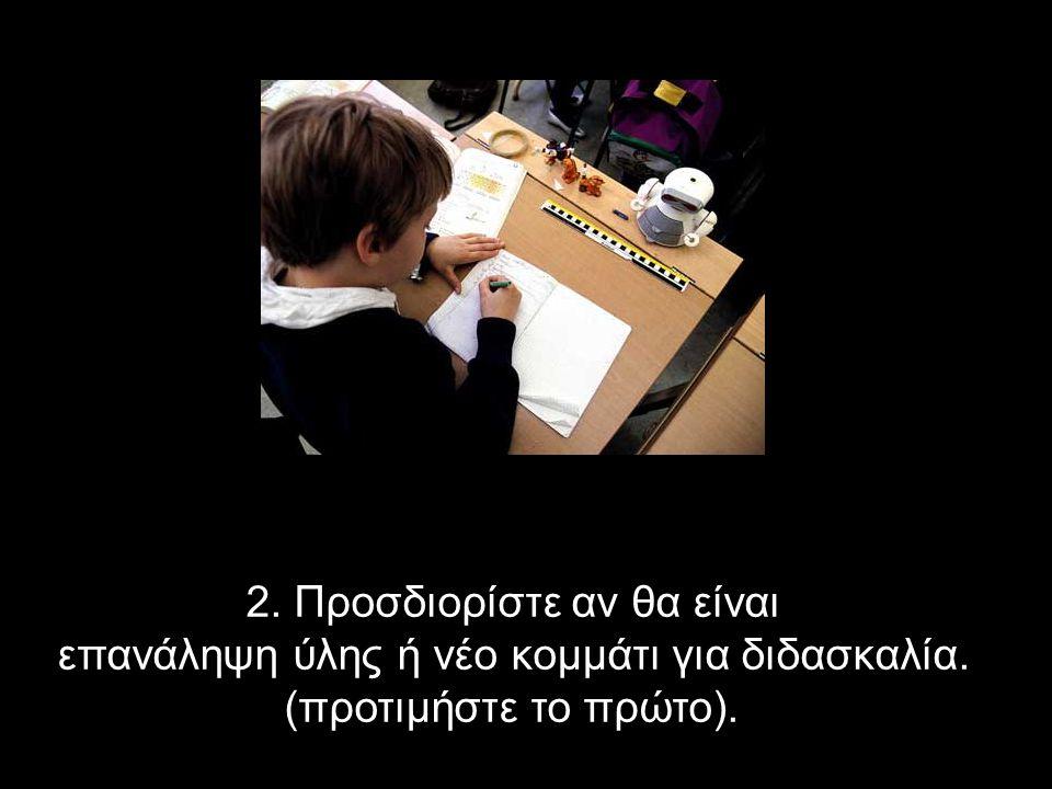 2. Προσδιορίστε αν θα είναι επανάληψη ύλης ή νέο κομμάτι για διδασκαλία. (προτιμήστε το πρώτο).