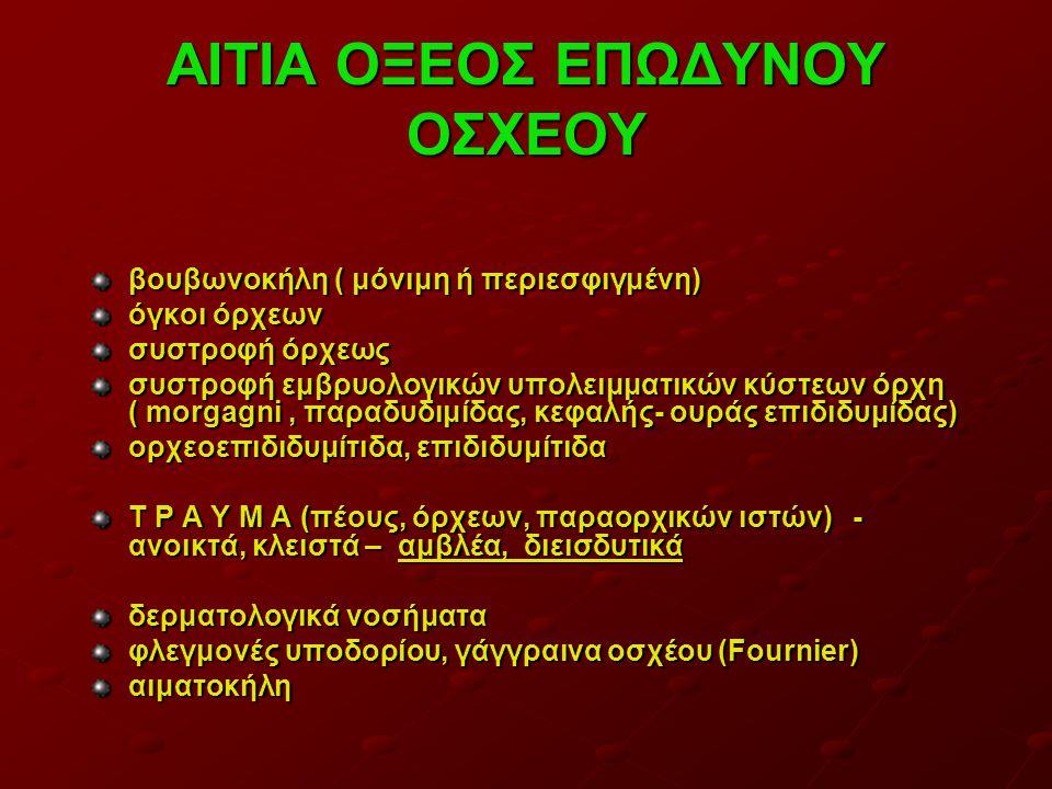 ΑΙΤΙΑ ΟΞΕΟΣ ΕΠΩΔΥΝΟΥ ΟΣΧΕΟΥ βουβωνοκήλη ( μόνιμη ή περιεσφιγμένη) όγκοι όρχεων συστροφή όρχεως συστροφή εμβρυολογικών υπολειμματικών κύστεων όρχη ( morgagni, παραδυδιμίδας, κεφαλής- ουράς επιδιδυμίδας) ορχεοεπιδιδυμίτιδα, επιδιδυμίτιδα Τ Ρ Α Υ Μ Α (πέους, όρχεων, παραορχικών ιστών) - ανοικτά, κλειστά – αμβλέα, διεισδυτικά δερματολογικά νοσήματα φλεγμονές υποδορίου, γάγγραινα οσχέου (Fournier) αιματοκήλη