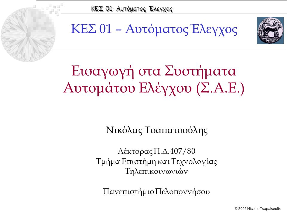 ΚΕΣ 01: Αυτόματος Έλεγχος © 2006 Nicolas Tsapatsoulis Εισαγωγή στα Συστήματα Αυτομάτου Ελέγχου (Σ.Α.Ε.) Νικόλας Τσαπατσούλης Λέκτορας Π.Δ.407/80 Τμήμα
