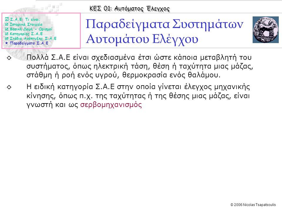 ΚΕΣ 01: Αυτόματος Έλεγχος © 2006 Nicolas Tsapatsoulis Παραδείγματα Συστημάτων Αυτομάτου Ελέγχου ◊Πολλά Σ.Α.Ε είναι σχεδιασμένα έτσι ώστε κάποια μεταβλ