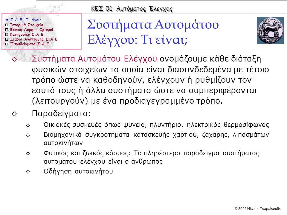 ΚΕΣ 01: Αυτόματος Έλεγχος © 2006 Nicolas Tsapatsoulis ◊-18 ο αιώνα: Σποραδικές εφαρμογές αυτοματισμών χωρίς αξιόλογα αποτελέσματα ◊1769-1867: Ανάπτυξη αυτοματισμών αλλά χωρίς θεωρητικό υπόβαθρο (διαισθητικά) ◊1769: Η ανάπτυξη και χρήση του φυγοκεντρικού ρυθμιστή ταχύτητας του Watt στις ατμομηχανές έδωσε μια σημαντική ώθηση στη βιομηχανία ◊1868-1930: Με τις εργασίες των Maxwell, Vyshnegradskii, Routh τέθηκαν η βάσεις μαθηματικής τεκμηρίωσης των συστημάτων αυτομάτου ελέγχου με πρακτικό παράδειγμα τον φυγοκεντρικό ρυθμιστή ταχύτητας του Watt ◊1930-1960: Ανάπτυξη της κλασικής θεωρίας (Nyquist, Black, Nichols, Bode) αυτομάτου ελέγχου η οποία επικεντρώνεται κυρίως: ◊Σε συστήματα μιας εισόδου μιας εξόδου (SISO) ◊Χρήση γραφικών μεθόδων σχεδίασης (γεωμετρικός τόπος ριζών, διαγράμματα Nyquist, Bode, Nichols κλπ) ◊Ανάλυση και σχεδίαση στο πεδίο της συχνότητας Ιστορικά Στοιχεία  Σ.Α.Ε: Τι είναι;  Ιστορικά Στοιχεία  Βασική Δομή - Ορισμοί  Κατηγορίες Σ.Α.Ε  Στάδια Ανάπτυξης Σ.Α.Ε  Παραδείγματα Σ.Α.Ε