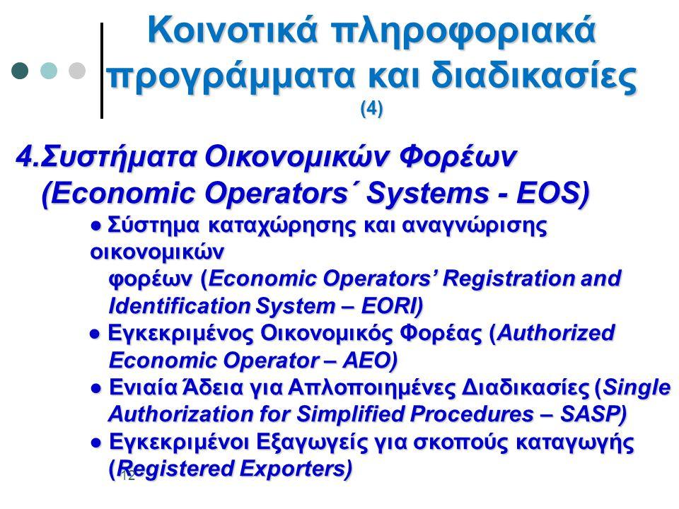 4.Συστήματα Οικονομικών Φορέων (Economic Operators΄ Systems - EOS) ●Σύστημα καταχώρησης και αναγνώρισης οικονομικών ● Σύστημα καταχώρησης και αναγνώρισης οικονομικών φορέων (Economic Operators' Registration and φορέων (Economic Operators' Registration and Identification System – EORI) Identification System – EORI) ● Εγκεκριμένος Οικονομικός Φορέας (Authorized ● Εγκεκριμένος Οικονομικός Φορέας (Authorized Economic Operator – AEO) Economic Operator – AEO) ● Ενιαία Άδεια για Απλοποιημένες Διαδικασίες (Single ● Ενιαία Άδεια για Απλοποιημένες Διαδικασίες (Single Authorization for Simplified Procedures – SASP) Authorization for Simplified Procedures – SASP) ● Εγκεκριμένοι Εξαγωγείς για σκοπούς καταγωγής ● Εγκεκριμένοι Εξαγωγείς για σκοπούς καταγωγής (Registered Exporters) (Registered Exporters) Κοινοτικά πληροφοριακά προγράμματα και διαδικασίες (4) 12