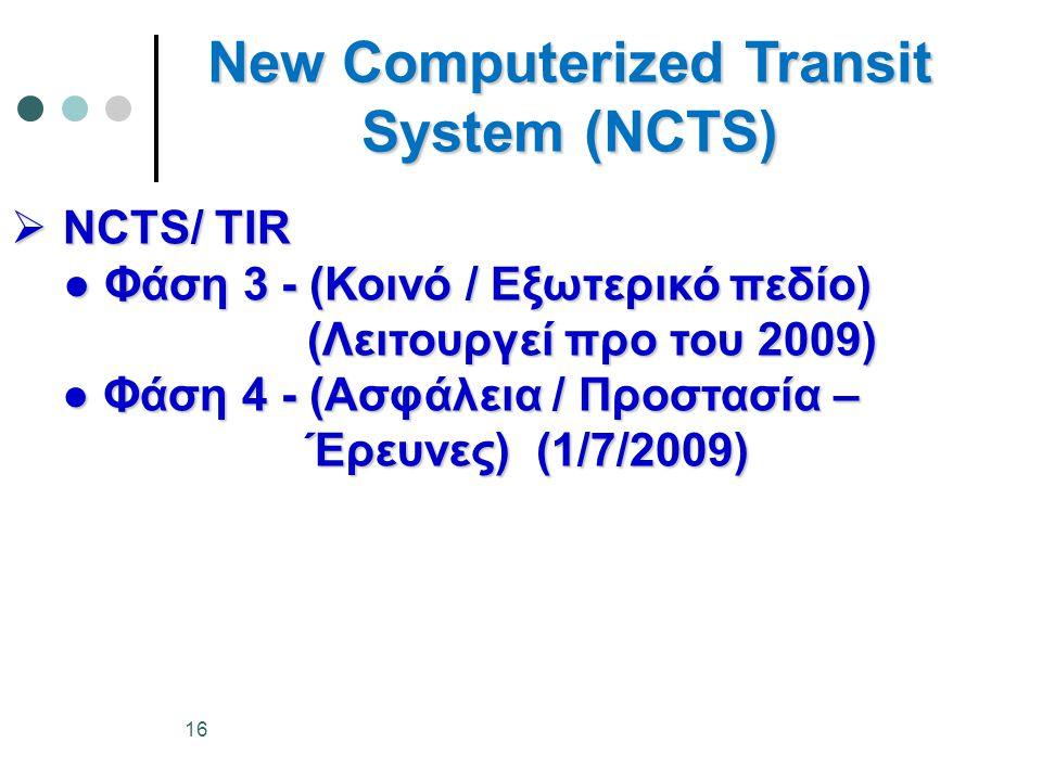 New Computerized Transit System (NCTS)  NCTS/ TIR ● Φάση 3 - (Κοινό / Εξωτερικό πεδίο) (Λειτουργεί προ του 2009) (Λειτουργεί προ του 2009) ● Φάση 4 - (Ασφάλεια / Προστασία – ● Φάση 4 - (Ασφάλεια / Προστασία – Έρευνες) (1/7/2009) Έρευνες) (1/7/2009) 16
