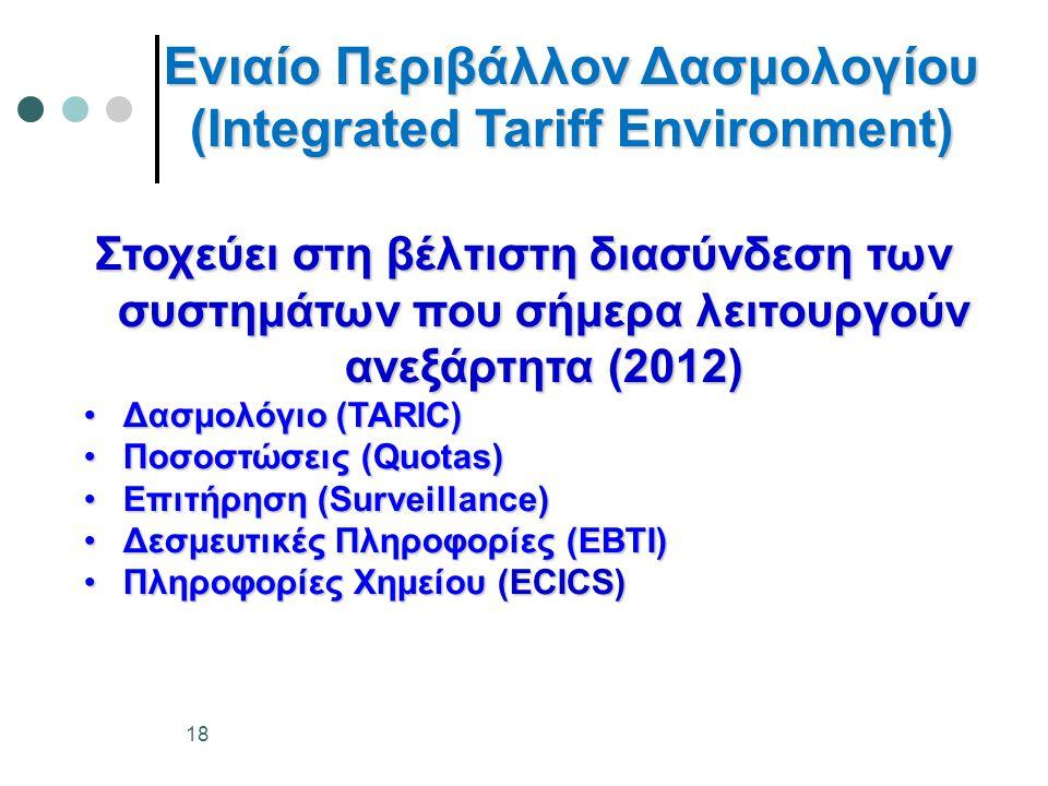 Ενιαίο Περιβάλλον Δασμολογίου (Integrated Tariff Environment) Στοχεύει στη βέλτιστη διασύνδεση των συστημάτων που σήμερα λειτουργούν ανεξάρτητα (2012) •Δασμολόγιο (TARIC) •Ποσοστώσεις (Quotas) •Επιτήρηση (Surveillance) •Δεσμευτικές Πληροφορίες (EBTI) •Πληροφορίες Χημείου (ECICS) 18