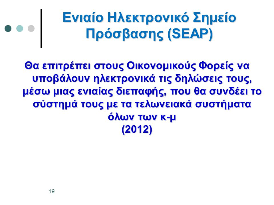 Ενιαίο Ηλεκτρονικό Σημείο Πρόσβασης (SEAP) Θα επιτρέπει στους Οικονομικούς Φορείς να υποβάλουν ηλεκτρονικά τις δηλώσεις τους, μέσω μιας ενιαίας διεπαφής, που θα συνδέει το σύστημά τους με τα τελωνειακά συστήματα όλων των κ-μ (2012) 19