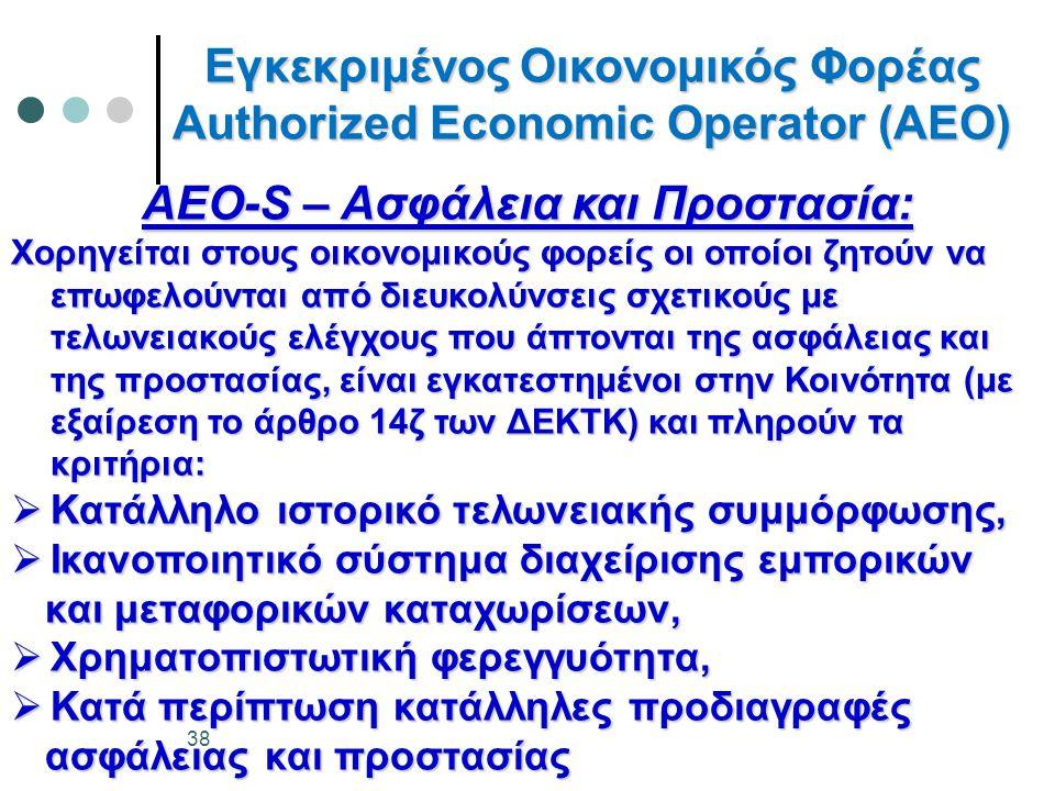 Εγκεκριμένος Οικονομικός Φορέας Authorized Economic Operator (AEO) AEO-S – Ασφάλεια και Προστασία: Χορηγείται στους οικονομικούς φορείς οι οποίοι ζητούν να επωφελούνται από διευκολύνσεις σχετικούς με τελωνειακούς ελέγχους που άπτονται της ασφάλειας και της προστασίας, είναι εγκατεστημένοι στην Κοινότητα (με εξαίρεση το άρθρο 14ζ των ΔΕΚΤΚ) και πληρούν τα κριτήρια:  Κατάλληλο ιστορικό τελωνειακής συμμόρφωσης,  Ικανοποιητικό σύστημα διαχείρισης εμπορικών και μεταφορικών καταχωρίσεων, και μεταφορικών καταχωρίσεων,  Χρηματοπιστωτική φερεγγυότητα,  Κατά περίπτωση κατάλληλες προδιαγραφές ασφάλειας και προστασίας ασφάλειας και προστασίας 38