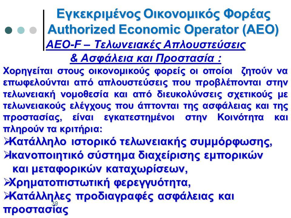 Εγκεκριμένος Οικονομικός Φορέας Authorized Economic Operator (AEO) AEO-F – Τελωνειακές Απλουστεύσεις & Ασφάλεια και Προστασία : Χορηγείται στους οικονομικούς φορείς οι οποίοι ζητούν να επωφελούνται από απλουστεύσεις που προβλέπονται στην τελωνειακή νομοθεσία και από διευκολύνσεις σχετικούς με τελωνειακούς ελέγχους που άπτονται της ασφάλειας και της προστασίας, είναι εγκατεστημένοι στην Κοινότητα και πληρούν τα κριτήρια:  Κατάλληλο ιστορικό τελωνειακής συμμόρφωσης,  Ικανοποιητικό σύστημα διαχείρισης εμπορικών και μεταφορικών καταχωρίσεων, και μεταφορικών καταχωρίσεων,  Χρηματοπιστωτική φερεγγυότητα,  Κατάλληλες προδιαγραφές ασφάλειας και προστασίας 39