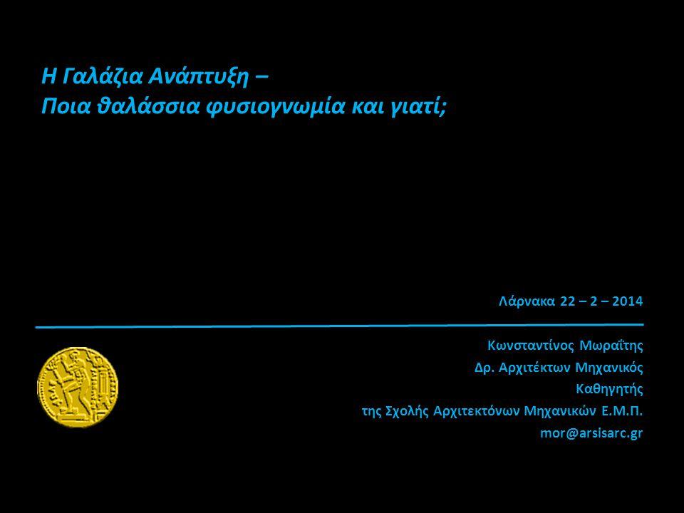 H Γαλάζια Ανάπτυξη – Ποια θαλάσσια φυσιογνωμία και γιατί; Λάρνακα 22 – 2 – 2014 Κωνσταντίνος Μωραΐτης Δρ. Αρχιτέκτων Μηχανικός Καθηγητής της Σχολής Αρ
