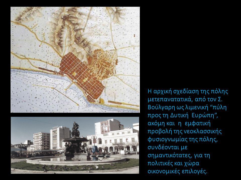 """Η αρχική σχεδίαση της πόλης μετεπανατατικά, από τον Σ. Βούλγαρη ως λιμενική """"πύλη προς τη Δυτική Ευρώπη"""", ακόμη και η εμφατική προβολή της νεοκλασσική"""