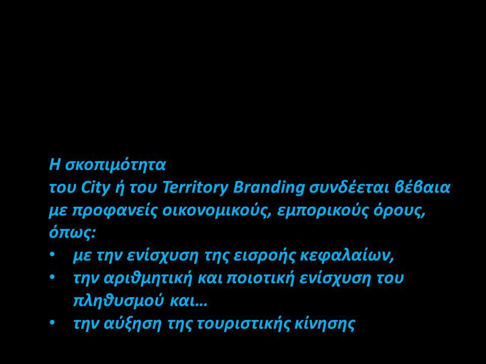 Η σκοπιμότητα του City ή του Territory Branding συνδέεται βέβαια με προφανείς οικονομικούς, εμπορικούς όρους, όπως: • με την ενίσχυση της εισροής κεφα