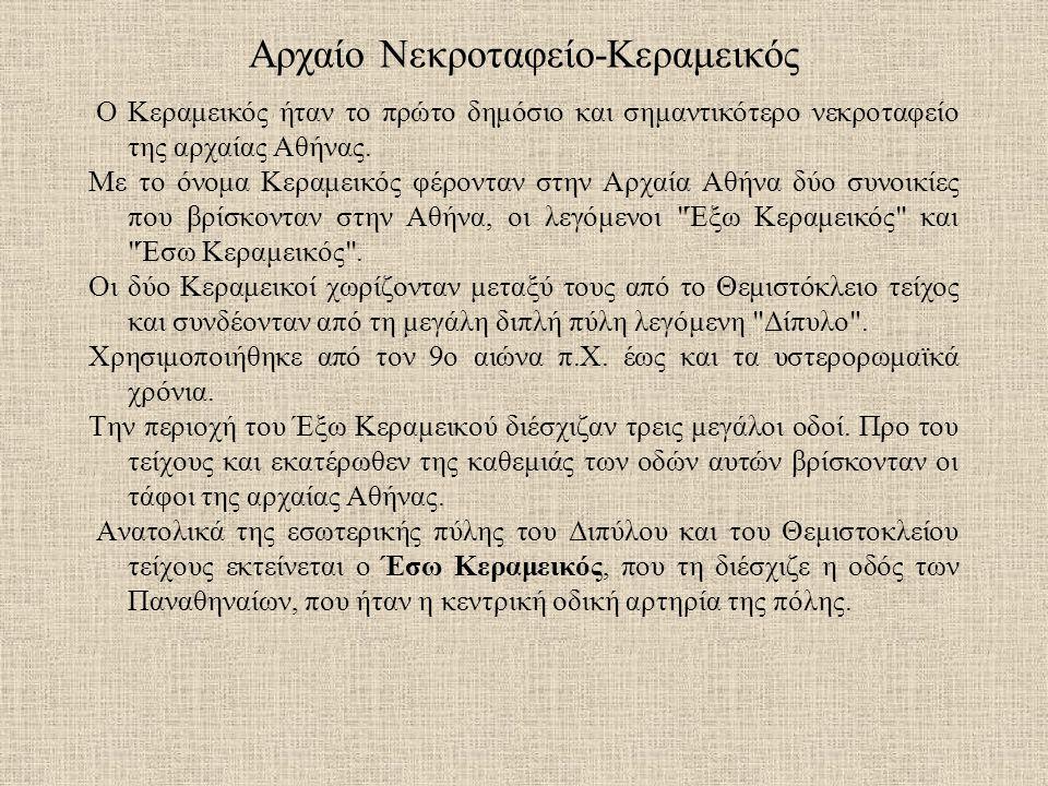 Αρχαίο Νεκροταφείο-Κεραμεικός Ο Κεραμεικός ήταν το πρώτο δημόσιο και σημαντικότερο νεκροταφείο της αρχαίας Αθήνας. Με το όνομα Κεραμεικός φέρονταν στη
