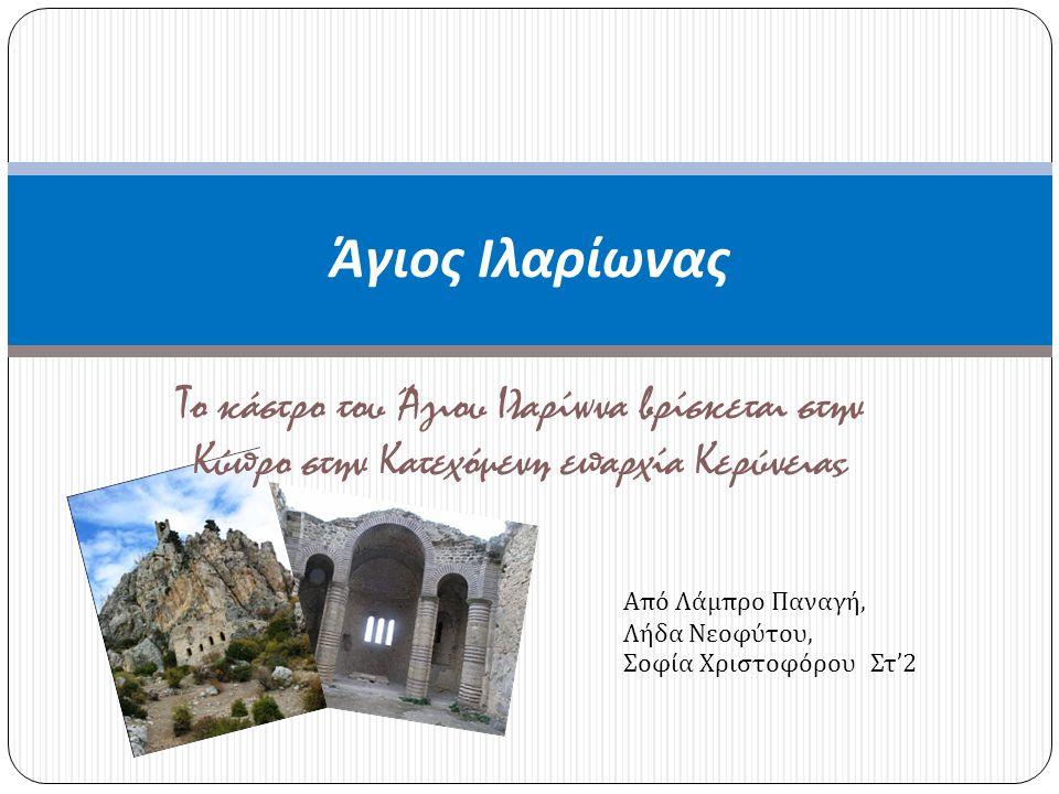 Το κάστρο του Άγιου Ιλαρίωνα βρίσκεται στην Κύπρο στην Κατεχόμενη επαρχία Κερύνειας Άγιος Ιλαρίωνας Από Λάμπρο Παναγή, Λήδα Νεοφύτου, Σοφία Χριστοφόρο