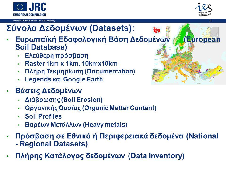 Institute for Environment and Sustainability21 Σύνολα Δεδομένων (Datasets): • Ευρωπαϊκή Εδαφολογική Βάση Δεδομένων (European Soil Database) • Ελεύθερη πρόσβαση • Raster 1km x 1km, 10kmx10km • Πλήρη Τεκμηρίωση (Documentation) • Legends και Google Earth • Βάσεις Δεδομένων • Διάβρωσης (Soil Erosion) • Οργανικής Ουσίας (Organic Matter Content) • Soil Profiles • Βαρέων Μετάλλων (Heavy metals) • Πρόσβαση σε Εθνικά ή Περιφερειακά δεδομένα (National - Regional Datasets) • Πλήρης Κατάλογος δεδομένων (Data Inventory)