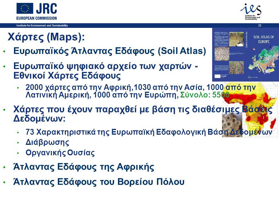 Institute for Environment and Sustainability22 Χάρτες (Maps): • Ευρωπαϊκός Άτλαντας Εδάφους (Soil Atlas) • Ευρωπαϊκό ψηφιακό αρχείο των χαρτών - Εθνικοί Χάρτες Εδάφους • 2000 χάρτες από την Αφρική,1030 από την Ασία, 1000 από την Λατινική Αμερική, 1000 από την Ευρώπη, Σύνολο: 5500 • Χάρτες που έχουν παραχθεί με βάση τις διαθέσιμες Βάσεις Δεδομένων: • 73 Χαρακτηριστικά της Ευρωπαϊκή Εδαφολογική Βάση Δεδομένων • Διάβρωσης • Οργανικής Ουσίας • Άτλαντας Εδάφους της Αφρικής • Άτλαντας Εδάφους του Βορείου Πόλου