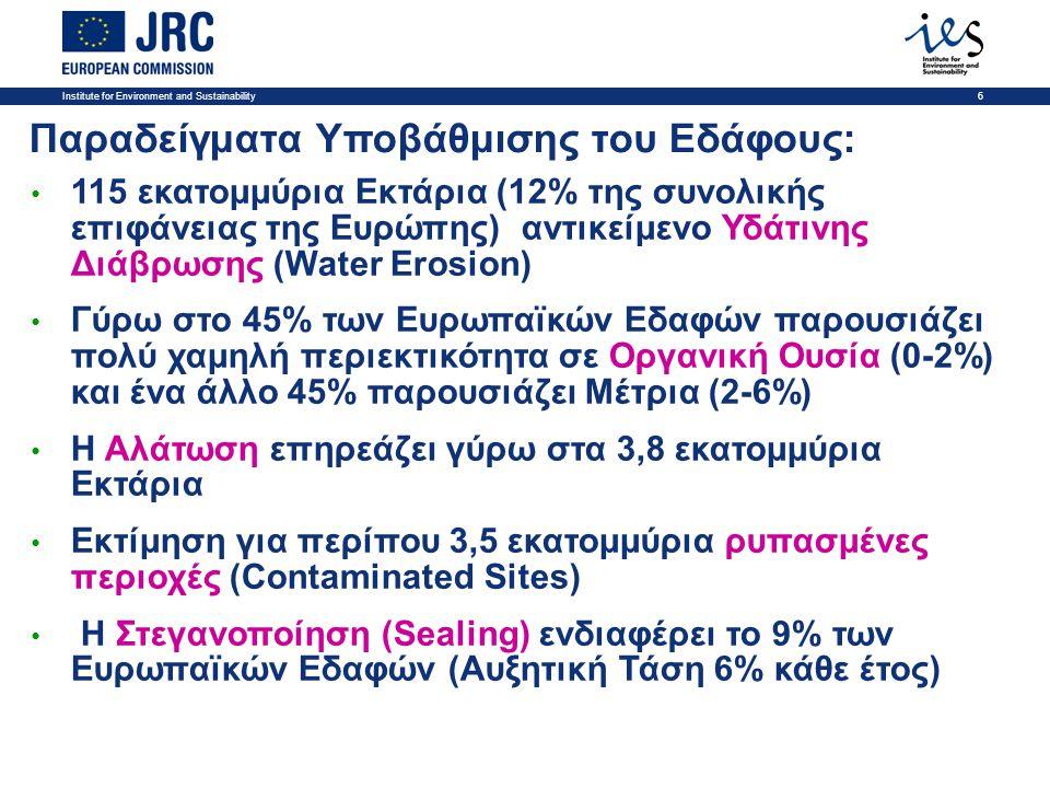 Institute for Environment and Sustainability6 Παραδείγματα Υποβάθμισης του Εδάφους: • 115 εκατομμύρια Εκτάρια (12% της συνολικής επιφάνειας της Ευρώπης) αντικείμενο Υδάτινης Διάβρωσης (Water Erosion) • Γύρω στο 45% των Ευρωπαϊκών Εδαφών παρουσιάζει πολύ χαμηλή περιεκτικότητα σε Οργανική Ουσία (0-2%) και ένα άλλο 45% παρουσιάζει Μέτρια (2-6%) • Η Αλάτωση επηρεάζει γύρω στα 3,8 εκατομμύρια Εκτάρια • Εκτίμηση για περίπου 3,5 εκατομμύρια ρυπασμένες περιοχές (Contaminated Sites) • Η Στεγανοποίηση (Sealing) ενδιαφέρει το 9% των Ευρωπαϊκών Εδαφών (Αυξητική Τάση 6% κάθε έτος)