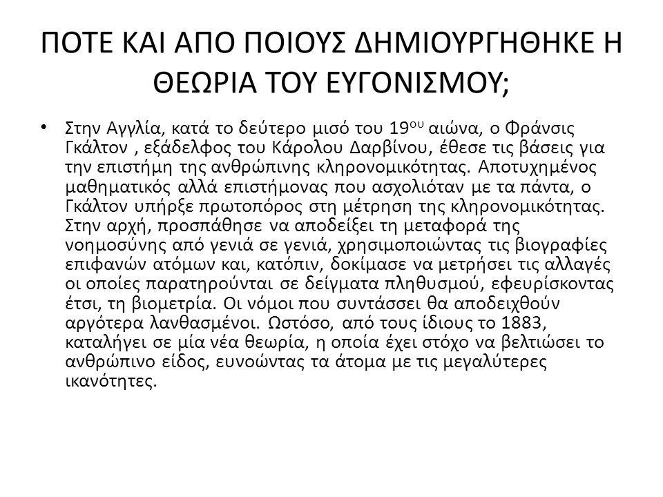 ΑΠΟ ΠΟΥ ΠΗΡΕ ΤΟ ΟΝΟΜΑ ΤΟΥ Ο ΕΥΓΟΝΙΣΜΟΣ; • Ο Γκάλτον στο βιβλίο του «Έρευνες πάνω στην Ανθρώπινη Ικανότητα» επινόησε τον όρο ευγονική, τον οποίο παρήγαγε από την Ελληνική λέξη ευγενής.