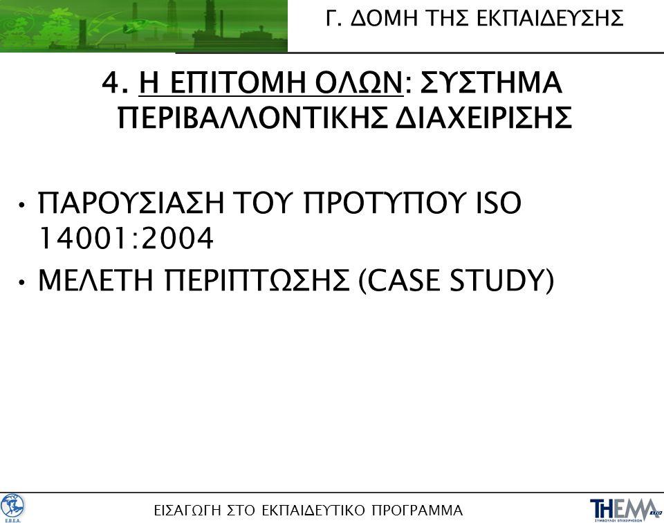 4. Η ΕΠΙΤΟΜΗ ΟΛΩΝ: ΣΥΣΤΗΜΑ ΠΕΡΙΒΑΛΛΟΝΤΙΚΗΣ ΔΙΑΧΕΙΡΙΣΗΣ •ΠΑΡΟΥΣΙΑΣΗ ΤΟΥ ΠΡΟΤΥΠΟΥ ISO 14001:2004 •ΜΕΛΕΤΗ ΠΕΡΙΠΤΩΣΗΣ (CASE STUDY) Γ. ΔΟΜΗ ΤΗΣ ΕΚΠΑΙΔΕΥΣΗΣ