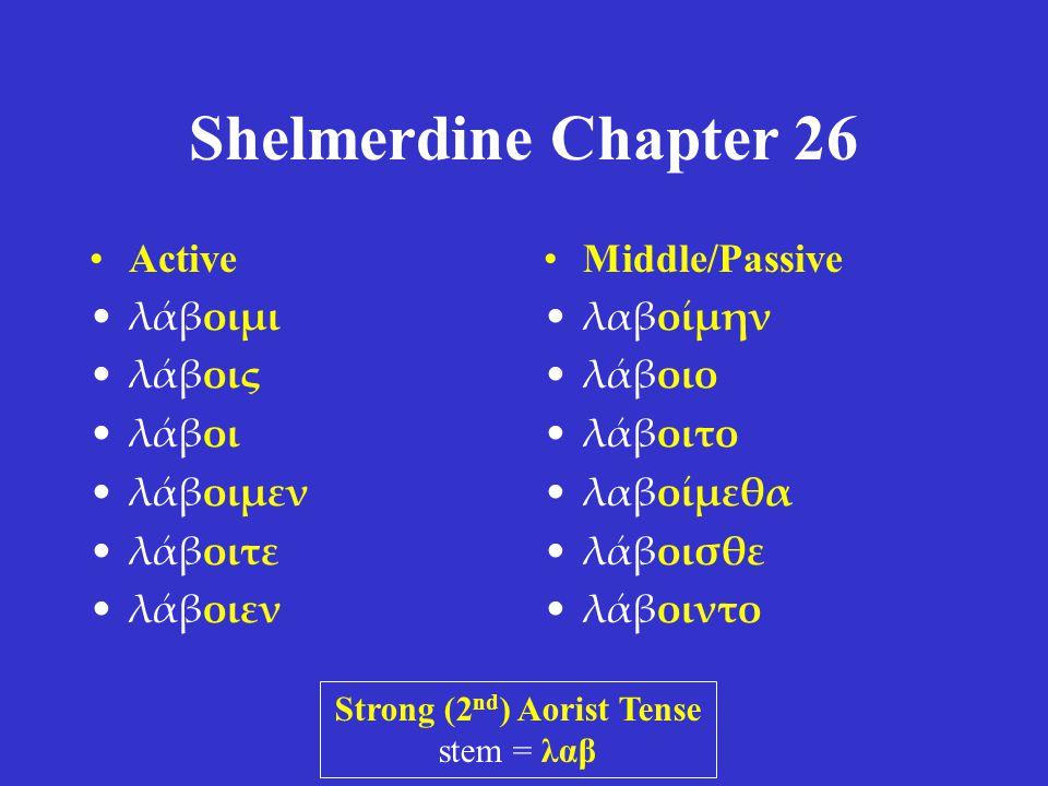 Shelmerdine Chapter 26 •Active •λάβοιμι •λάβοις •λάβοι •λάβοιμεν •λάβοιτε •λάβοιεν •Middle/Passive •λαβοίμην •λάβοιο •λάβοιτο •λαβοίμεθα •λάβοισθε •λάβοιντο Strong (2 nd ) Aorist Tense stem = λαβ