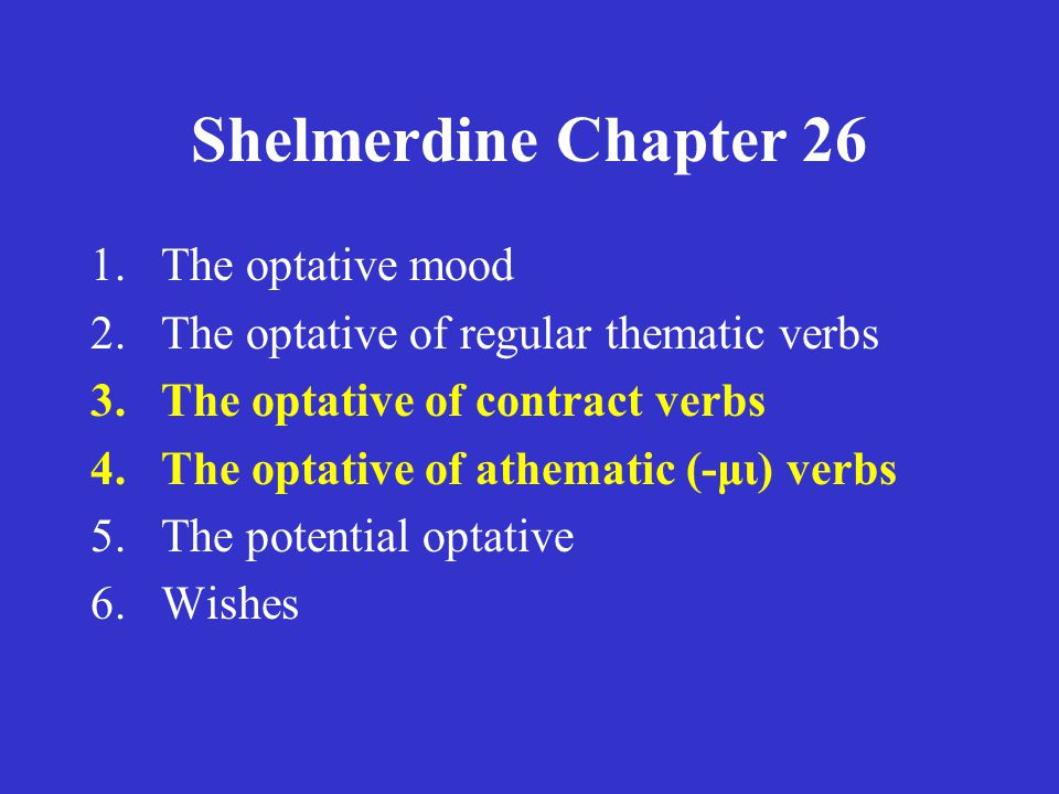Shelmerdine Chapter 26 1.The optative mood 2.The optative of regular thematic verbs 3.The optative of contract verbs 4.The optative of athematic (-μι)