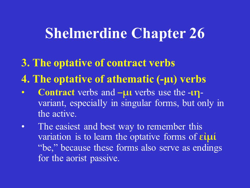Shelmerdine Chapter 26 3. The optative of contract verbs 4. The optative of athematic (-μι) verbs •Contract verbs and –μι verbs use the - ιη - variant