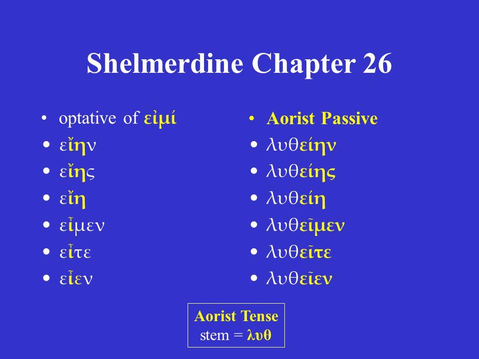 Shelmerdine Chapter 26 •optative of εἰμί •εἴην •εἴης •εἴη •εἶμεν •εἶτε •εἶεν •Aorist Passive •λυθείην •λυθείης •λυθείη •λυθεῖμεν •λυθεῖτε •λυθεῖεν Aorist Tense stem = λυθ