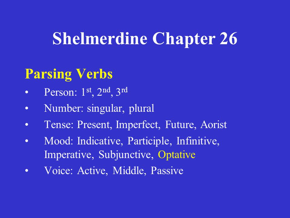 Shelmerdine Chapter 26 Parsing Verbs •Person: 1 st, 2 nd, 3 rd •Number: singular, plural •Tense: Present, Imperfect, Future, Aorist •Mood: Indicative,