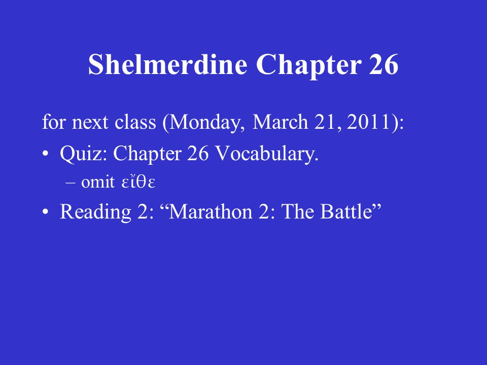 "Shelmerdine Chapter 26 for next class (Monday, March 21, 2011): •Quiz: Chapter 26 Vocabulary. –omit εἴθε •Reading 2: ""Marathon 2: The Battle"""