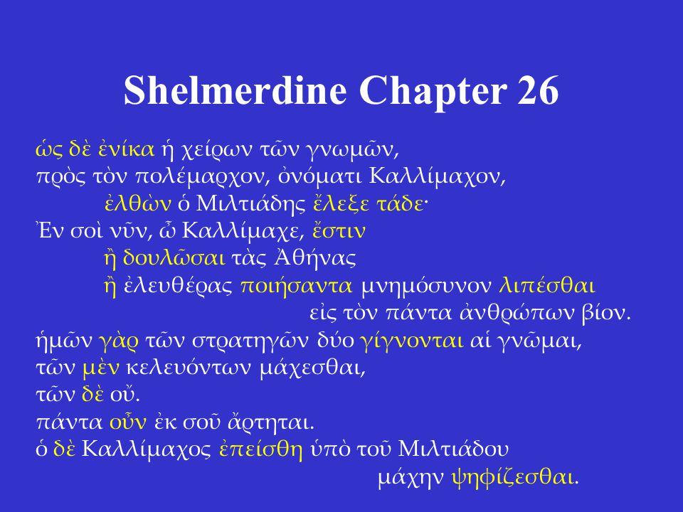 Shelmerdine Chapter 26 ὡς δὲ ἐνίκα ἡ χείρων τῶν γνωμῶν, πρὸς τὸν πολέμαρχον, ὀνόματι Καλλίμαχον, ἐλθὼν ὁ Μιλτιάδης ἔλεξε τάδε· Ἐν σοὶ νῦν, ὦ Καλλίμαχε, ἔστιν ἢ δουλῶσαι τὰς Ἀθήνας ἢ ἐλευθέρας ποιήσαντα μνημόσυνον λιπέσθαι εἰς τὸν πάντα ἀνθρώπων βίον.