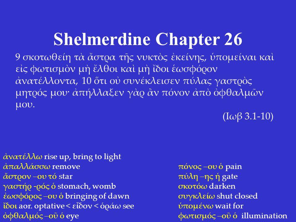 Shelmerdine Chapter 26 9 σκοτωθείη τὰ ἄστρα τῆς νυκτὸς ἐκείνης, ὑπομείναι καὶ εἰς φωτισμὸν μὴ ἔλθοι καὶ μὴ ἴδοι ἑωσφόρον ἀνατέλλοντα, 10 ὅτι οὐ συνέκλεισεν πύλας γαστρὸς μητρός μου· ἀπήλλαξεν γὰρ ἂν πόνον ἀπὸ ὀφθαλμῶν μου.