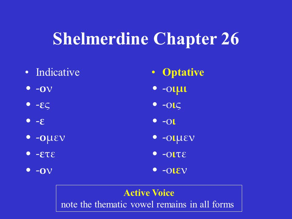 Shelmerdine Chapter 26 •Indicative •-ον •-ες •-ε •-ομεν •-ετε •-ον •Optative •-οιμι •-οις •-οι •-οιμεν •-οιτε •-οιεν Active Voice note the thematic vowel remains in all forms