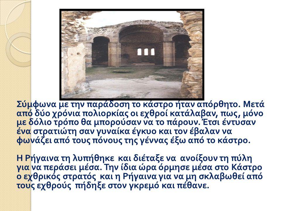 Σύμφωνα με την παράδοση το κάστρο ήταν απόρθητο. Μετά από δύο χρόνια πολιορκίας οι εχθροί κατάλαβαν, πως, μόνο με δόλιο τρόπο θα μπορούσαν να το πάρου