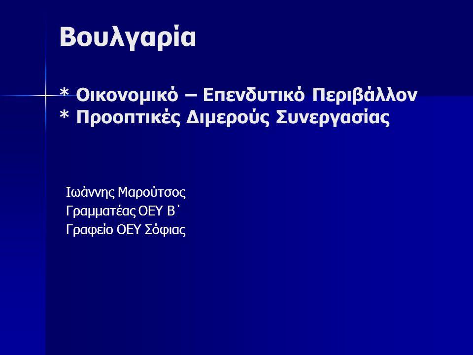 Βουλγαρία * Οικονομικό – Επενδυτικό Περιβάλλον * Προοπτικές Διμερούς Συνεργασίας Ιωάννης Μαρούτσος Γραμματέας ΟΕΥ B΄ Γραφείο ΟΕΥ Σόφιας