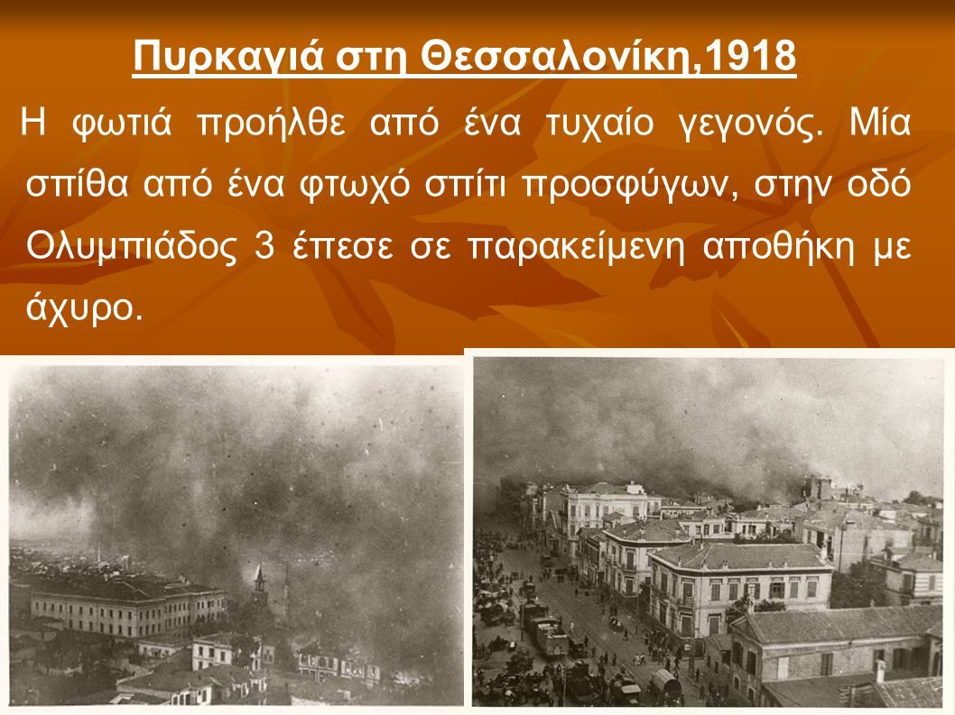 Πυρκαγιά στη Θεσσαλονίκη,1918 Η φωτιά προήλθε από ένα τυχαίο γεγονός. Μία σπίθα από ένα φτωχό σπίτι προσφύγων, στην οδό Ολυμπιάδος 3 έπεσε σε παρακείμ
