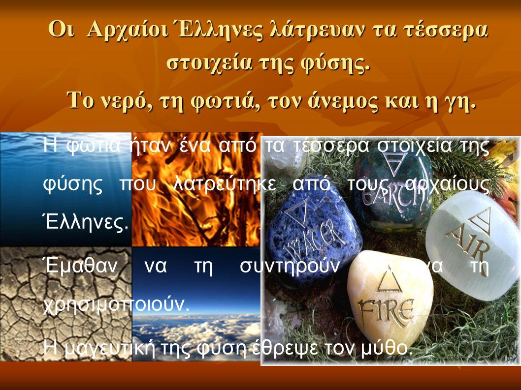 Οι Αρχαίοι Έλληνες λάτρευαν τα τέσσερα στοιχεία της φύσης. Tο νερό, τη φωτιά, τον άνεμος και η γη. Η φωτιά ήταν ένα από τα τέσσερα στοιχεία της φύσης