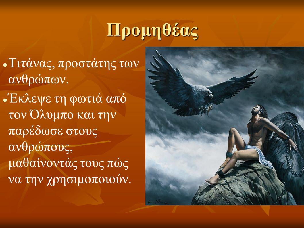 Προμηθέας   Τιτάνας, προστάτης των ανθρώπων.   Έκλεψε τη φωτιά από τον Όλυμπο και την παρέδωσε στους ανθρώπους, μαθαίνοντάς τους πώς να την χρησιμ