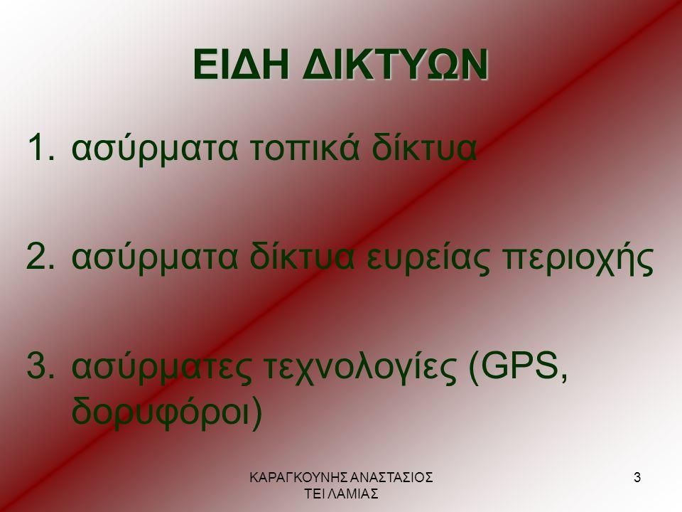 ΚΑΡΑΓΚΟΥΝΗΣ ΑΝΑΣΤΑΣΙΟΣ ΤΕΙ ΛΑΜΙΑΣ 3 ΕΙΔΗ ΔΙΚΤΥΩΝ 1.ασύρματα τοπικά δίκτυα 2.ασύρματα δίκτυα ευρείας περιοχής 3.ασύρματες τεχνολογίες (GPS, δορυφόροι)