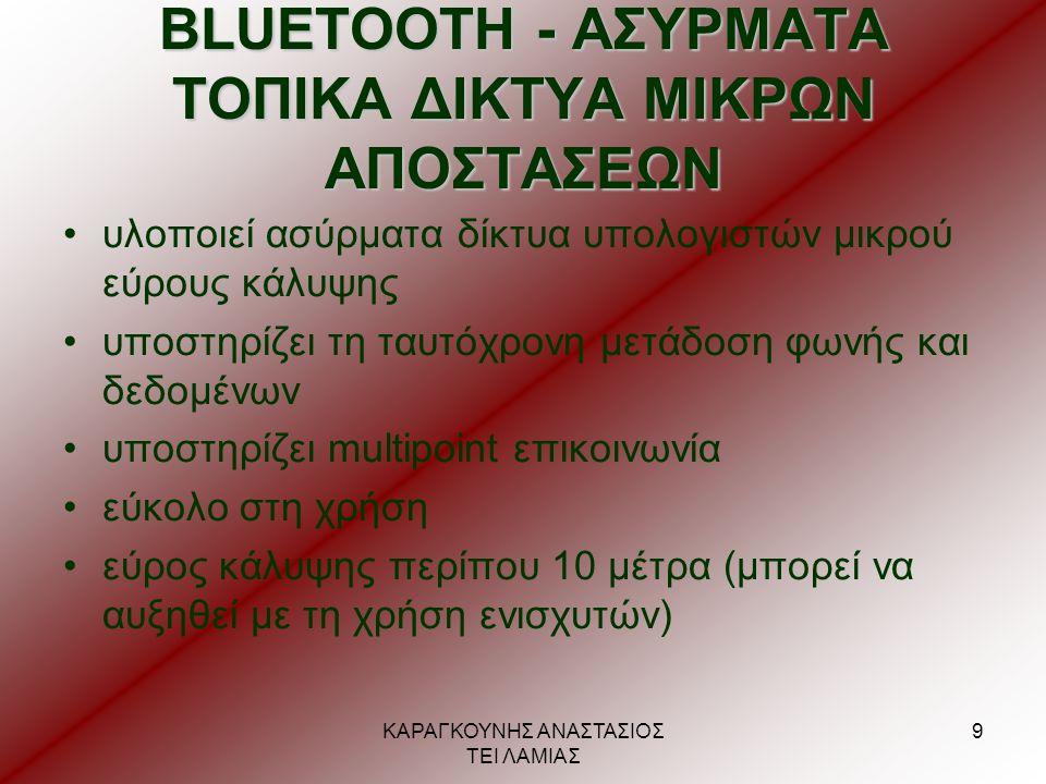 ΚΑΡΑΓΚΟΥΝΗΣ ΑΝΑΣΤΑΣΙΟΣ ΤΕΙ ΛΑΜΙΑΣ 10 ΛΕΙΤΟΥΡΓΙΚΑ ΤΜΗΜΑΤΑ •ραδιοπομποδέκτης (radio transceiver) (2,4 GHz ) •μονάδα βασικής ζώνης ή ελέγχου καναλιού (baseband ή link control unit) •λογισμικό διαχείρισης του επικοινωνιακού καναλιού •λογισμικό εφαρμογών (Application Software)