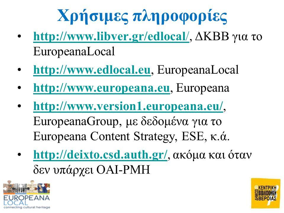 Χρήσιμες πληροφορίες •http://www.libver.gr/edlocal/, ΔΚΒΒ για το EuropeanaLocalhttp://www.libver.gr/edlocal/ •http://www.edlocal.eu, EuropeanaLocalhttp://www.edlocal.eu •http://www.europeana.eu, Europeanahttp://www.europeana.eu •http://www.version1.europeana.eu/, EuropeanaGroup, με δεδομένα για το Europeana Content Strategy, ESE, κ.ά.http://www.version1.europeana.eu/ •http://deixto.csd.auth.gr/, ακόμα και όταν δεν υπάρχει OAI-PMHhttp://deixto.csd.auth.gr/