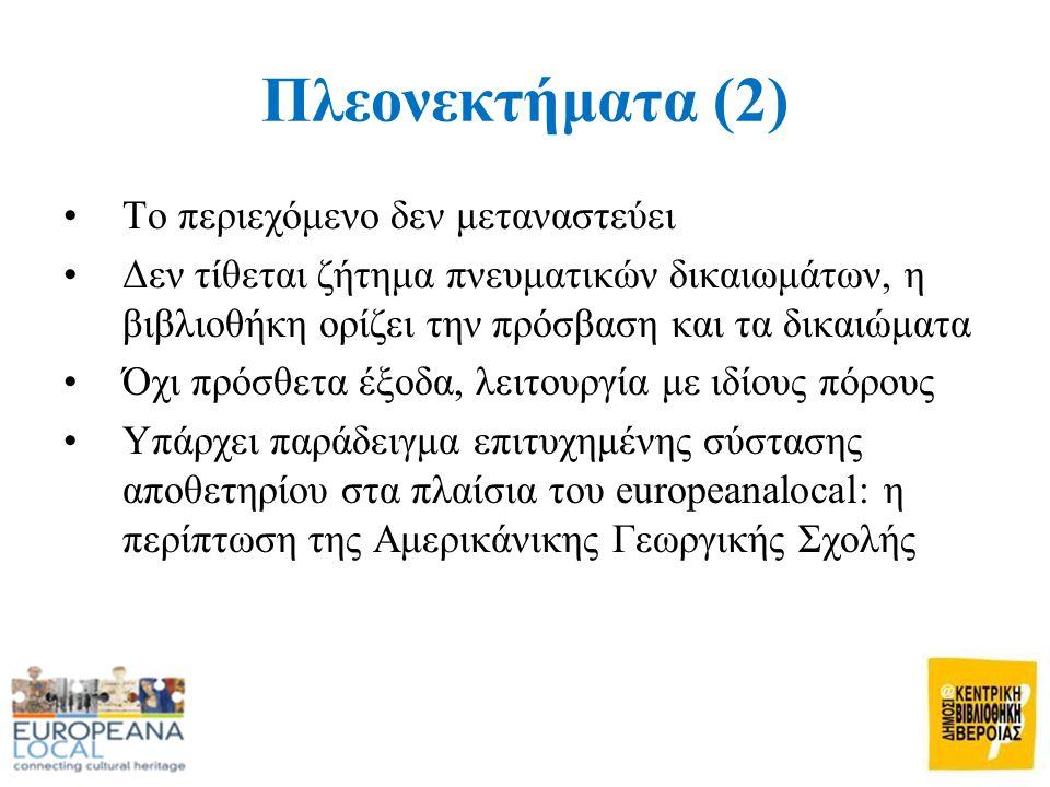 Πλεονεκτήματα (2) •Το περιεχόμενο δεν μεταναστεύει •Δεν τίθεται ζήτημα πνευματικών δικαιωμάτων, η βιβλιοθήκη ορίζει την πρόσβαση και τα δικαιώματα •Όχι πρόσθετα έξοδα, λειτουργία με ιδίους πόρους •Υπάρχει παράδειγμα επιτυχημένης σύστασης αποθετηρίου στα πλαίσια του europeanalocal: η περίπτωση της Αμερικάνικης Γεωργικής Σχολής