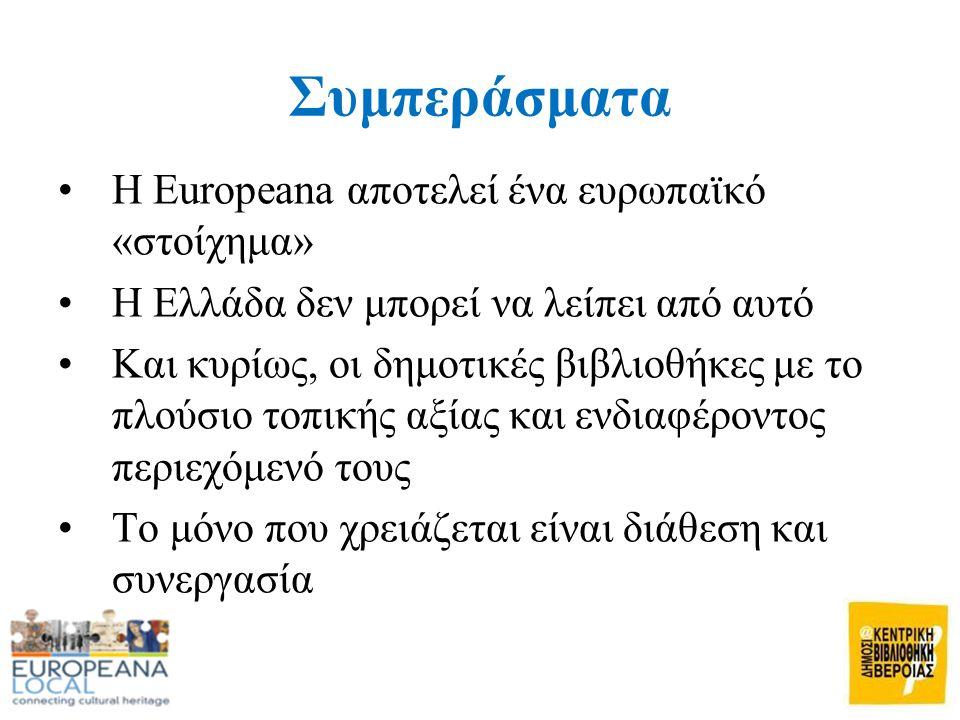 Συμπεράσματα •Η Europeana αποτελεί ένα ευρωπαϊκό «στοίχημα» •Η Ελλάδα δεν μπορεί να λείπει από αυτό •Και κυρίως, οι δημοτικές βιβλιοθήκες με το πλούσιο τοπικής αξίας και ενδιαφέροντος περιεχόμενό τους •Το μόνο που χρειάζεται είναι διάθεση και συνεργασία