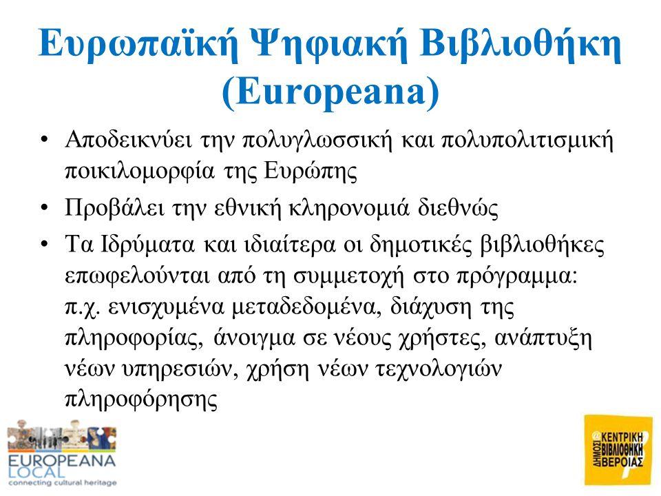 Ευρωπαϊκή Ψηφιακή Βιβλιοθήκη (Europeana) •Αποδεικνύει την πολυγλωσσική και πολυπολιτισμική ποικιλομορφία της Ευρώπης •Προβάλει την εθνική κληρονομιά διεθνώς •Τα Ιδρύματα και ιδιαίτερα οι δημοτικές βιβλιοθήκες επωφελούνται από τη συμμετοχή στο πρόγραμμα: π.χ.