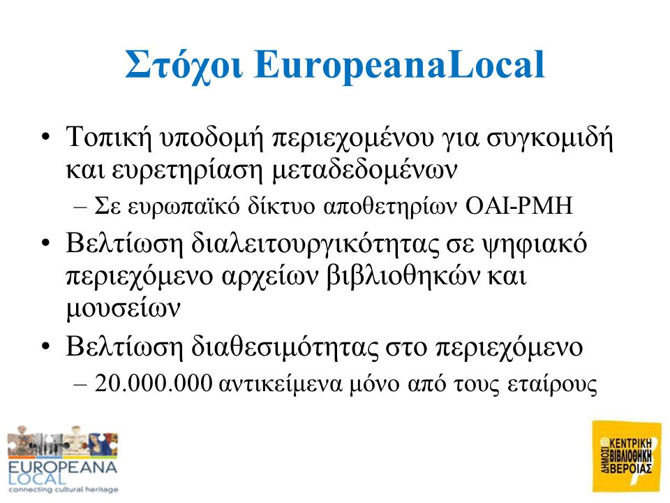 Στόχοι EuropeanaLocal •Τοπική υποδομή περιεχομένου για συγκομιδή και ευρετηρίαση μεταδεδομένων –Σε ευρωπαϊκό δίκτυο αποθετηρίων OAI-PMH •Βελτίωση διαλειτουργικότητας σε ψηφιακό περιεχόμενο αρχείων βιβλιοθηκών και μουσείων •Βελτίωση διαθεσιμότητας στο περιεχόμενο –20.000.000 αντικείμενα μόνο από τους εταίρους