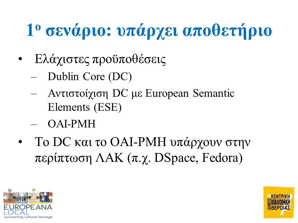 1 ο σενάριο: υπάρχει αποθετήριο •Ελάχιστες προϋποθέσεις –Dublin Core (DC) –Αντιστοίχιση DC με European Semantic Elements (ESE) –OAI-PMH •Το DC και το OAI-PMH υπάρχουν στην περίπτωση ΛΑΚ (π.χ.