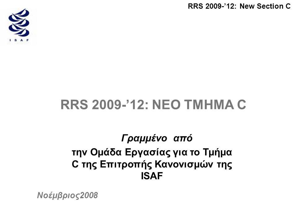 RRS 2009-'12: New Section C RRS 2009-'12: ΝΕΟ ΤΜΗΜΑ C Γραμμένο από την Ομάδα Εργασίας για το Τμήμα C της Επιτροπής Κανονισμών της ISAF Νοέμβριος2008