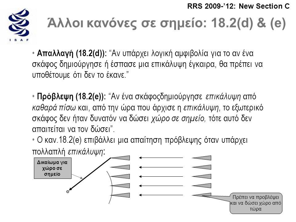 RRS 2009-'12: New Section C Άλλοι κανόνες σε σημείο: 18.2(d) & (e) • Απαλλαγή (18.2(d)): Αν υπάρχει λογική αμφιβολία για το αν ένα σκάφος δημιούργησε ή έσπασε μια επικάλυψη έγκαιρα, θα πρέπει να υποθέτουμε ότι δεν το έκανε. • Πρόβλεψη (18.2(e)): Αν ένα σκάφοςδημιούργησε επικάλυψη από καθαρά πίσω και, από την ώρα που άρχισε η επικάλυψη, το εξωτερικό σκάφος δεν ήταν δυνατόν να δώσει χώρο σε σημείο, τότε αυτό δεν απαιτείται να τον δώσει .