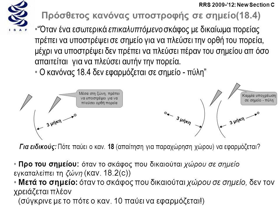 RRS 2009-'12: New Section C Πρόσθετος κανόνας υποστροφής σε σημείο(18.4) • Όταν ένα εσωτερικά επικαλυπτόμενο σκάφος με δικαίωμα πορείας πρέπει να υποστρέψει σε σημείο για να πλεύσει την ορθή του πορεία, μέχρι να υποστρέψει δεν πρέπει να πλεύσει πέραν του σημείου απ όσο απαιτείται για να πλεύσει αυτήν την πορεία.