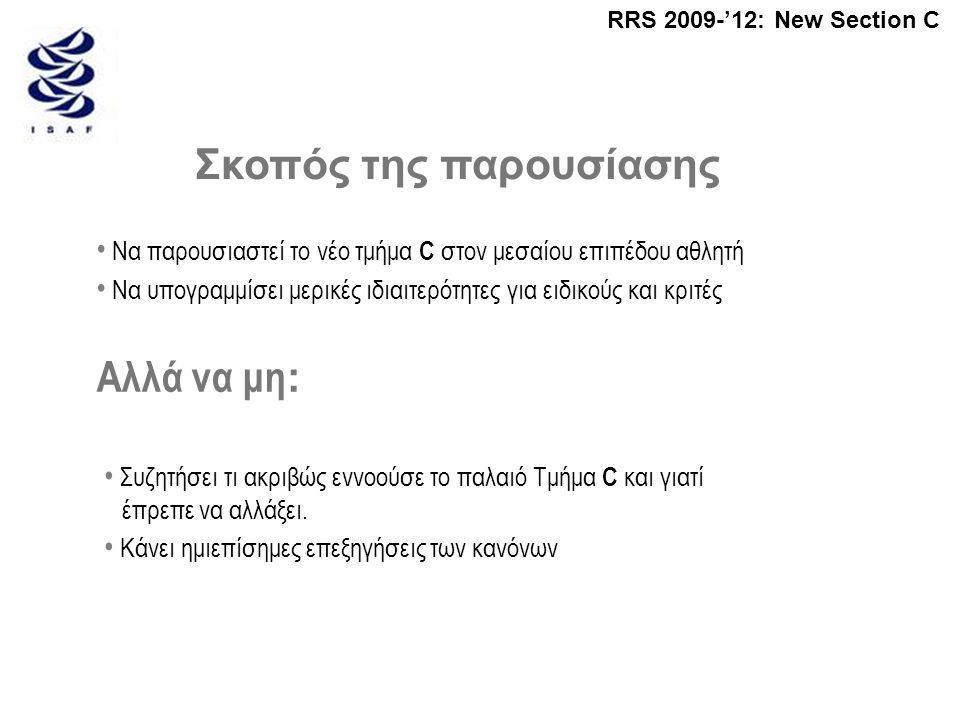 RRS 2009-'12: New Section C Σκοπός της παρουσίασης • Να παρουσιαστεί το νέο τμήμα C στον μεσαίου επιπέδου αθλητή • Να υπογραμμίσει μερικές ιδιαιτερότητες για ειδικούς και κριτές Αλλά να μη : • Συζητήσει τι ακριβώς εννοούσε το παλαιό Τμήμα C και γιατί έπρεπε να αλλάξει.