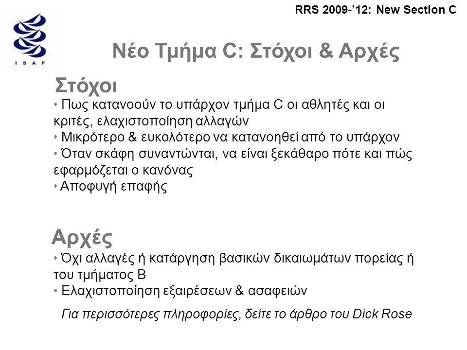 RRS 2009-'12: New Section C Νέο Τμήμα C: Στόχοι & Αρχές • Πως κατανοούν το υπάρχον τμήμα C οι αθλητές και οι κριτές, ελαχιστοποίηση αλλαγών • Μικρότερο & ευκολότερο να κατανοηθεί από το υπάρχον • Όταν σκάφη συναντώνται, να είναι ξεκάθαρο πότε και πώς εφαρμόζεται ο κανόνας • Αποφυγή επαφής Στόχοι Αρχές • Όχι αλλαγές ή κατάργηση βασικών δικαιωμάτων πορείας ή του τμήματος B • Ελαχιστοποίηση εξαιρέσεων & ασαφειών Για περισσότερες πληροφορίες, δείτε το άρθρο του Dick Rose