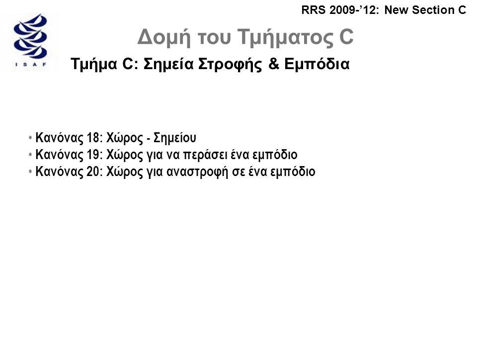 RRS 2009-'12: New Section C Δομή του Τμήματος C Τμήμα C: Σημεία Στροφής & Εμπόδια • Κανόνας 18: Χώρος - Σημείου • Κανόνας 19: Χώρος για να περάσει ένα εμπόδιο • Κανόνας 20: Χώρος για αναστροφή σε ένα εμπόδιο