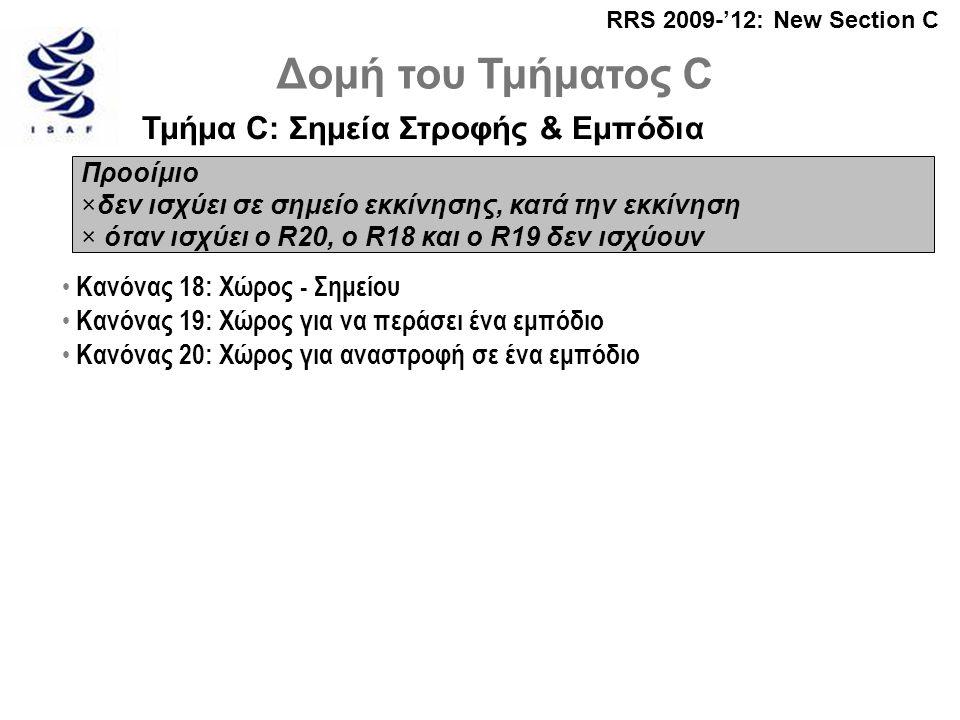 RRS 2009-'12: New Section C Δομή του Τμήματος C Τμήμα C: Σημεία Στροφής & Εμπόδια Προοίμιο ×δεν ισχύει σε σημείο εκκίνησης, κατά την εκκίνηση × όταν ισχύει ο R20, ο R18 και ο R19 δεν ισχύουν • Κανόνας 18: Χώρος - Σημείου • Κανόνας 19: Χώρος για να περάσει ένα εμπόδιο • Κανόνας 20: Χώρος για αναστροφή σε ένα εμπόδιο